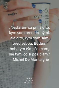 """""""Nestarám sa príliš o to, kým som pred druhými, ale o to, kým som sám pred sebou. Budem bohatým tým, čo mám, nie tým, čo si požičiam."""" – Michel De Montaigne Michel De Montaigne, Ale, Ale Beer, Ales, Beer"""