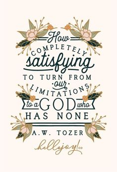 How completely satisfying to turn from our limitations to a God who has none.Get this print in my shop!And be sure to check out my cases in my Casetify shop!Read the story behind Encouraging WednesdaysMy hope is that you… Bible Verses Quotes, Faith Quotes, Me Quotes, Aw Tozer Quotes, Wisdom Quotes, Bible Verse Typography, Encouraging Verses, Sport Quotes, Great Quotes