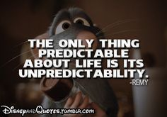 """The only thing predictable about life is its unpredictability."" - Remy, Ratatouille"