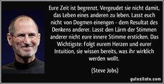 Eure Zeit ist begrenzt. Vergeudet sie nicht damit, das Leben eines anderen zu leben. Lasst euch nicht von Dogmen einengen - dem Resultat des Denkens anderer. Lasst den Lärm der Stimmen anderer nicht eure innere Stimme ersticken. Das Wichtigste: Folgt eurem Herzen und eurer Intuition, sie wissen bereits, was ihr wirklich werden wollt. (Steve Jobs)