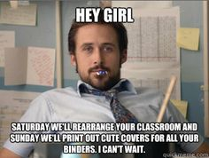 hey girl meme teacher | Teacher Ryan Gosling - hey girl saturday well rearrange your classroom ...