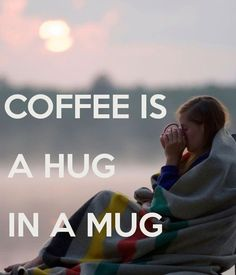 COFFEE IS A HUG IN A MUG - by me JMK