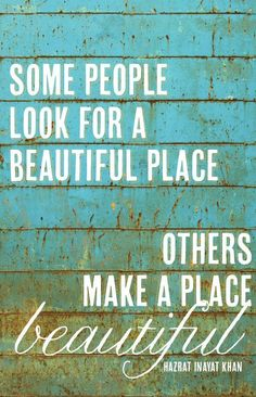 Some people look for beautiful place. Others make a place beautiful.