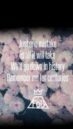 Fall out boy centuries lyrics!!! I'm in love with the lyrics so much!! They just speak to me!!! ❤️❤️❤️