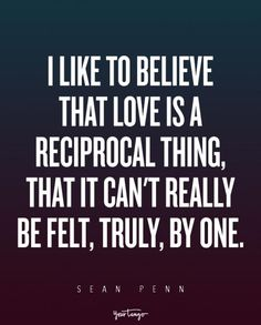 """I like to believe that love is a reciprocal thing, that it can't really be felt, truly, by one."" — Sean Penn"