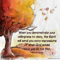When you demonstrate your willingness to obey, the Spirit will send you more impressions of what God would have you do for Him. Henry B. Eyring #LDSConf #PresEyring