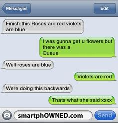 Finish this Roses are red violets are blue   | I was gunna get u flowers but there was a  Queue  | Well roses are blue  | Violets are red  | Were doing this backwards   | Thats what she said xxxx
