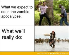 What we expect to do in the zombie apocalypse, haha now I can imagine Jack Sparrow screaming, and I wanna watch Pirates of the Caribbean