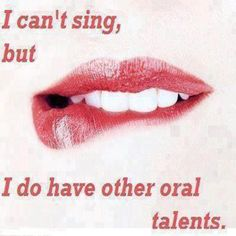 Well I can sing and yes I do have other oral talents