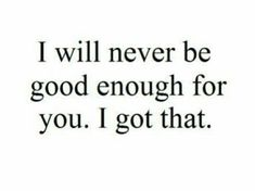 I will never be good enough for you. I got that.
