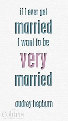 If I ever get married, I want to be very married.