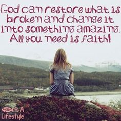 God can restore what is broken and change it into something amazing.  All you need is Faith! by kathy