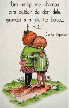 """""""Um amigo me chamou para cuidar da dor dele, guardei a minha no bolso... e fui.."""" Clarisse Lispector"""