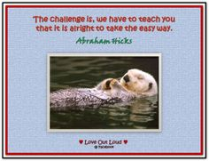 The challenge is, we have to teach you that it is alright to take the easy way. (For more text and audio on YouTube, click twice then.. See more)  *Abraham-Hicks Quotes (AHQ2198) #easy