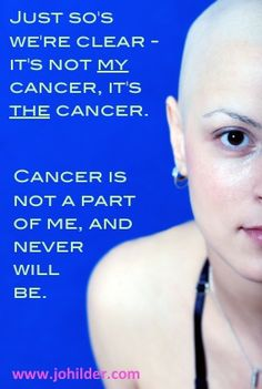 """ORIGINAL PINNER SAID: Not """"my"""" cancer.  www.johilder.com (JFB says: """"Cancer was in my body but I did not 'have' cancer. It was an unwelcome invader."""" 03-05-14)"""