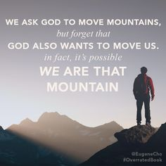 """We ask God to move mountains, but forget that God also wants to move US."" —Eugene Cho, ""Overrated"""