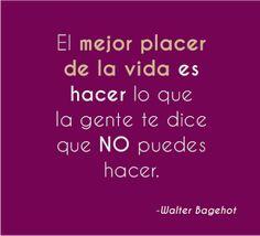 """FRASES CORTAS BONITAS: """"El mejor placer de la vida es hacer lo que la gente te dice que NO puedes hacer"""" ~Walter bagehot"""