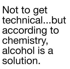 not to get technical...but according to chemistry, alcohol is a solution.