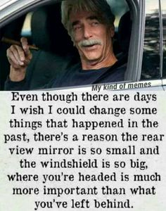 There's a reason the rear view mirror is so small. : motivation - if you can't believe Sam Elliot, who can you trust? Life Quotes Love, Badass Quotes, Wise Quotes, Quotable Quotes, Great Quotes, Words Quotes, Quotes To Live By, Motivational Quotes, Funny Quotes