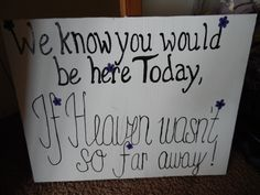 Wedding sign: We know you would be here today, if heaven wasn't so far away! Great sign to use to honor grandparents, parents, loved ones who are celebrating a wedding from heaven...
