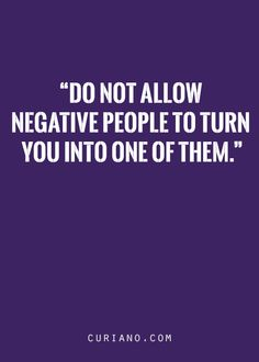 Do not allow negative people to turn you into one of them.