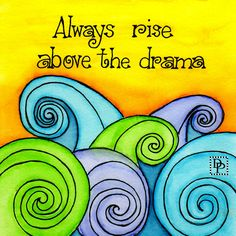 """Quotes Sayings and Affirmations Chapter 12 - Always Rise Above the Drama from the artist book """"Don't Give Up!"""" an Artist Journey by Debi Payne Great Quotes, Me Quotes, Motivational Quotes, Inspirational Quotes, Drama Quotes, Simple Quotes, Happy Quotes, Positive Thoughts, Positive Quotes"""