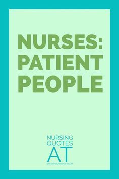 """Best Nursing Quotes and Sayings.  Nurses and doctors know """"Nurses: Patient People"""" is right on target. Our caregivers at hospitals and clinics do great work for patients. Check our these nursing quotes, phrases, sayings and messages."""