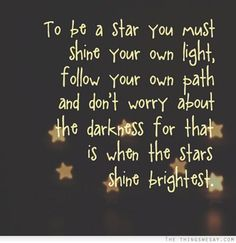 To be a star you must shine your own light follow your own path and don't worry about the darkness for that is when the stars shine brightest