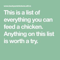 This is a list of everything you can feed a chicken. Anything on this list is worth a try.