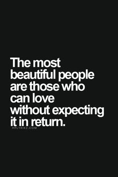 The most beautiful people are those who can love without expecting it in return.
