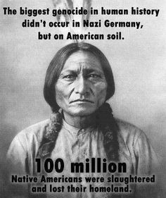 The biggest genocide in human history didn't occur in Nazi Germany, but on American soil. 100 million Native Americans were slaughtered and lost their homeland.