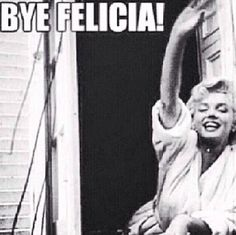 """When someone says that they're leaving and you could really give two shits less that they are. Their name then becomes """"Felicia"""", a random bitch that nobody is sad to see go. They're real name becomes irrelevant because nobody cares what it really is. Instead, they now are """"Felicia"""". """"Hey guys I'm gonna go."""" """"Bye Felicia"""" """"Who is Felicia?"""" """"Exactly bitch... buh bye."""""""