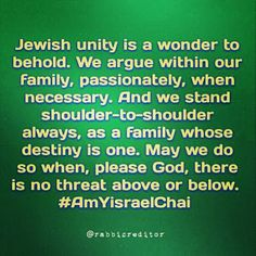 Jewish unity is a wonder to behold. We argue within our family, passionately, when necessary. And we stand shoulder-to-shoulder always, as a family whose destiny is one. May we do so when, please God, there is no threat above or below. #AmYisraelChai