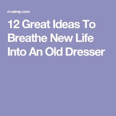 12 Great Ideas To Breathe New Life Into An Old Dresser