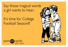 Say those magical words a girl wants to hear.. It's time for College Football Season!!!