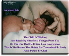 Abraham-Hicks quote: The child is thinking and receiving vibrational thought from you on the day that he enters your environment. That is the reason that beliefs are transmitted so easily from parent to child. - Spiritual Quotes To Live By Parenting Done Right, Parenting Fail, Parenting Quotes, Quotes For Kids, Quotes To Live By, Daily Quotes, Life Quotes, Abraham Hicks Quotes, Spiritual Quotes