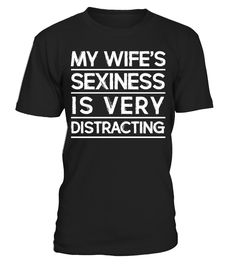 MY WIFE'S SEXINESS IS VERY DISTRACTING Printed & Shipped In The USA Guaranteed safe checkout: PAYPAL | VISA | MASTERCARD Click the green button to pick your size and order!