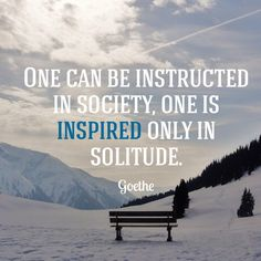 One can be instructed in society, one is inspired only in solitude - Goethe
