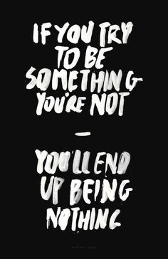 If you try to be something you're not, you'll end up being nothing