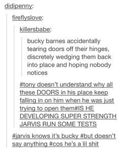 JARVIS knows all. My headcanon is that he's got a soft spot for Bucky, who talks to him like he's human (because Bucky has no frame of reference for talking to computers other than Zola, and JARVIS is NOT Zola).<-- Comment seconded. I ship Bucky+JARVIS