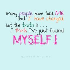 Many People Have Told Me That I Have Changed, But The Truth Is...I Think I've Just Found Myself!