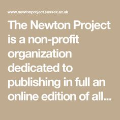 The Newton Project is a non-profit organization dedicated to publishing in full an online edition of all of Sir Isaac Newton's (1642–1727) writings. We also make available translations of his most important Latin religious texts.