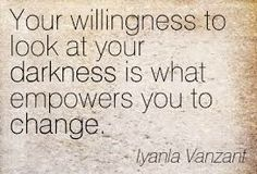 Your willingness to look at your darkness is what empowers you to change.