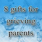 8 gift ideas for grieving parents, since Mother's Day is coming up... <3