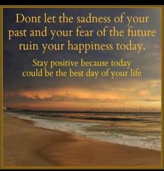 Don't let the sadness of your past and your fear of the future ruin you happiness today. Stay positive because today could be the best day of your life Love Me Quotes, Great Quotes, Life Quotes, Amazing Quotes, Advice Quotes, Interesting Quotes, Wall Quotes, Happy Thoughts, Positive Thoughts