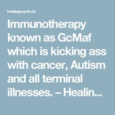Immunotherapy known as GcMaf  which is kicking ass with cancer, Autism and all terminal illnesses. – Healing Oracle