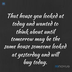 "Real estate professionals try to explain this truth to home buyers | ""House you looked at today and wanted to think about until tomorrow may be..."" 