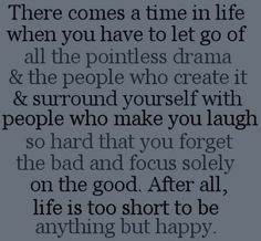 """There comes a time in life when you have to let go of all the pointless drama & the people who create it & surround yourself with people who make you laugh so hard that you forget the bad and focus on the good. After all, life is too short to be anything but happy."" #Quotes"