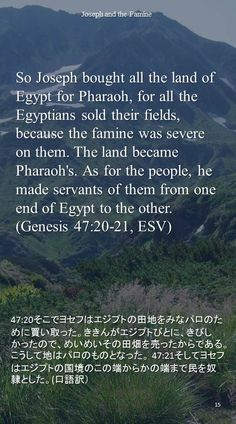 So Joseph bought all the land of Egypt for Pharaoh, for all the Egyptians sold their fields, because the famine was severe on them. The land became Pharaoh's. As for the people, he made servants of them from one end of Egypt to the other.(Genesis 47:20-21, ESV)47:20そこでヨセフはエジプトの田地をみなパロのために買い取った。ききんがエジプトびとに、きびしかったので、めいめいその田畑を売ったからである。こうして地はパロのものとなった。 47:21そしてヨセフはエジプトの国境のこの端からかの端まで民を奴隷とした。(口語訳)