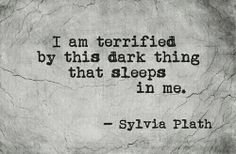 I am terrified by this dark thing that sleeps in me.